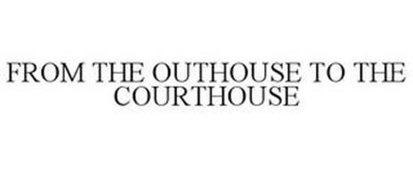 FROM THE OUTHOUSE TO THE COURTHOUSE