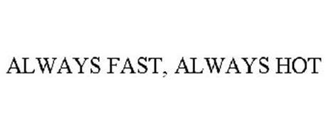 ALWAYS FAST, ALWAYS HOT