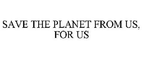SAVE THE PLANET FROM US, FOR US