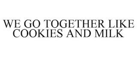 WE GO TOGETHER LIKE COOKIES AND MILK