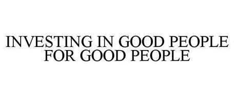 INVESTING IN GOOD PEOPLE FOR GOOD PEOPLE