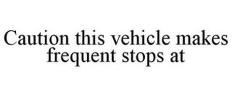 CAUTION THIS VEHICLE MAKES FREQUENT STOPS AT