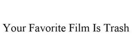 YOUR FAVORITE FILM IS TRASH