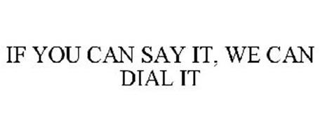 IF YOU CAN SAY IT, WE CAN DIAL IT