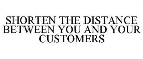 SHORTEN THE DISTANCE BETWEEN YOU AND YOUR CUSTOMERS