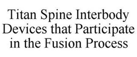 TITAN SPINE INTERBODY DEVICES THAT PARTICIPATE IN THE FUSION PROCESS