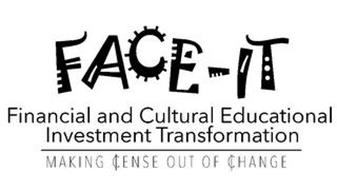 FACE-IT FINANCIAL AND CULTURAL EDUCATIONAL INVESTMENT TRANSFORMATION MAKING ¢ENSE OUT OF ¢HANGE