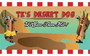 TK'S DESERT DOG WE SERVE THEM HOT!