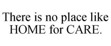 THERE IS NO PLACE LIKE HOME FOR CARE.