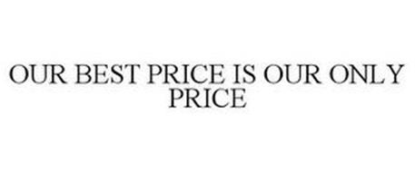 OUR BEST PRICE IS OUR ONLY PRICE