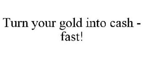 TURN YOUR GOLD INTO CASH - FAST!