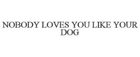 NOBODY LOVES YOU LIKE YOUR DOG