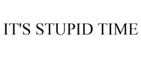 IT'S STUPID TIME
