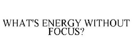 WHAT'S ENERGY WITHOUT FOCUS?