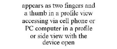 APPEARS AS TWO FINGERS AND A THUMB IN A PROFILE VIEW ACCESSING VIA CELL PHONE OR PC COMPUTER IN A PROFILE OR SIDE VIEW WITH THE DEVICE OPEN