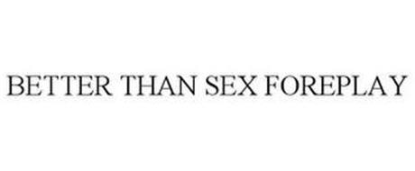 BETTER THAN SEX FOREPLAY