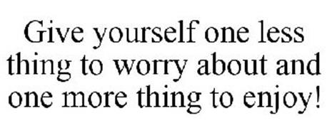 GIVE YOURSELF ONE LESS THING TO WORRY ABOUT AND ONE MORE THING TO ENJOY!