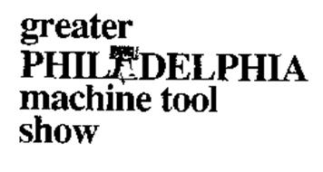GREATER PHILADELPHIA MACHINE TOOL SHOW