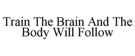 TRAIN THE BRAIN AND THE BODY WILL FOLLOW