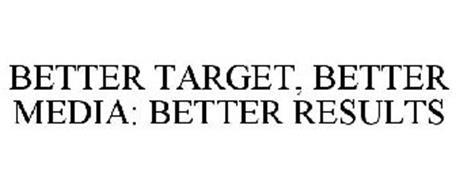 BETTER TARGET, BETTER MEDIA: BETTER RESULTS