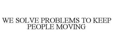 WE SOLVE PROBLEMS TO KEEP PEOPLE MOVING