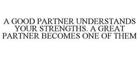 A GOOD PARTNER UNDERSTANDS YOUR STRENGTHS. A GREAT PARTNER BECOMES ONE OF THEM