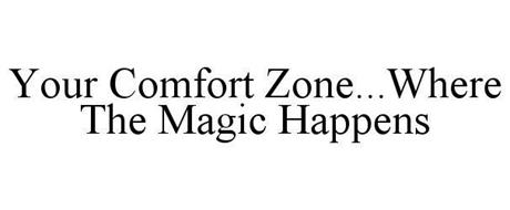 YOUR COMFORT ZONE...WHERE THE MAGIC HAPPENS