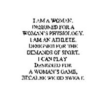 I AM A WOMAN.  DESIGNED FOR A WOMAN'S PHYSIOLOGY.  I AM AN ATHLETE.  DESIGNED FOR THE DEMANDS OF SPORT.  I CAN PLAY.  DESIGNED FOR A WOMAN'S GAME, BECAUSE WE DO SWEAT.