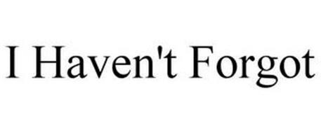 I HAVEN'T FORGOT