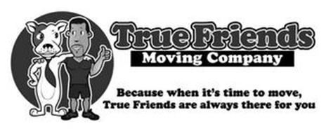 TRUE FRIENDS MOVING COMPANY BECAUSE WHEN IT'S TIME TO MOVE, TRUE FRIENDS ARE ALWAYS THERE FOR YOU
