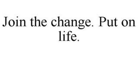 JOIN THE CHANGE. PUT ON LIFE.