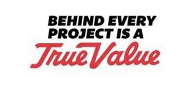 BEHIND EVERY PROJECT IS A TRUE VALUE