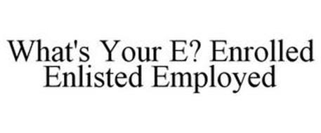 WHAT'S YOUR E? ENROLLED ENLISTED EMPLOYED