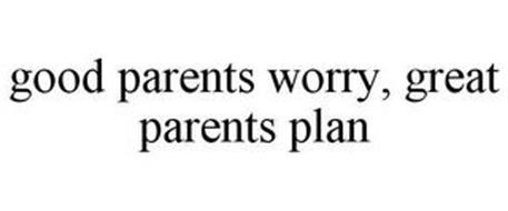 GOOD PARENTS WORRY, GREAT PARENTS PLAN