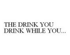 THE DRINK YOU DRINK WHILE YOU...