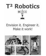 T2 ROBOTICS ENVISION IT. ENGINEER IT. MAKE IT WORK!
