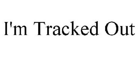 I'M TRACKED OUT