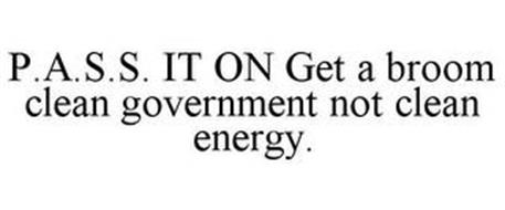 P.A.S.S. IT ON GET A BROOM CLEAN GOVERNMENT NOT CLEAN ENERGY.
