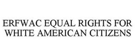 ERFWAC EQUAL RIGHTS FOR WHITE AMERICAN CITIZENS