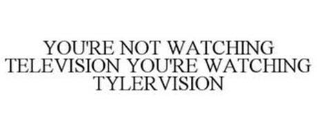 YOU'RE NOT WATCHING TELEVISION YOU'RE WATCHING TYLERVISION