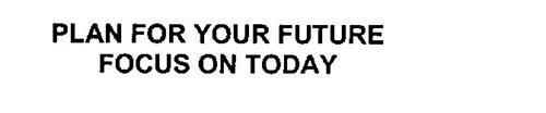 PLAN FOR YOUR FUTURE FOCUS ON TODAY