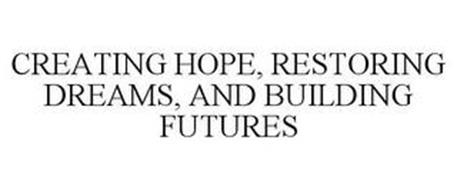 CREATING HOPE, RESTORING DREAMS, AND BUILDING FUTURES