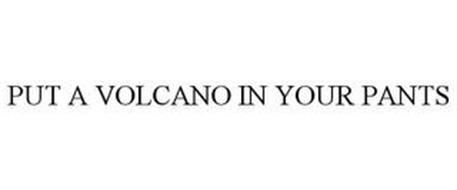 PUT A VOLCANO IN YOUR PANTS