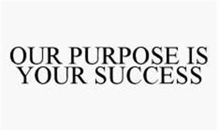 OUR PURPOSE IS YOUR SUCCESS