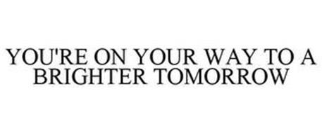 YOU'RE ON YOUR WAY TO A BRIGHTER TOMORROW