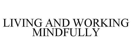 LIVING AND WORKING MINDFULLY