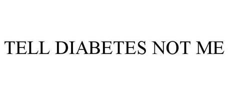 TELL DIABETES NOT ME