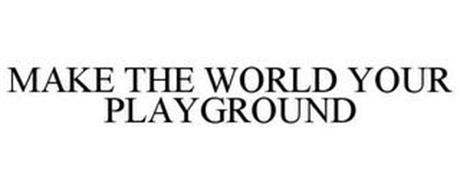MAKE THE WORLD YOUR PLAYGROUND