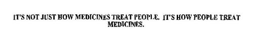IT'S NOT JUST HOW MEDICINES TREAT PEOPLE. IT'S HOW PEOPLE TREAT MEDICINES.
