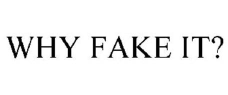 WHY FAKE IT?